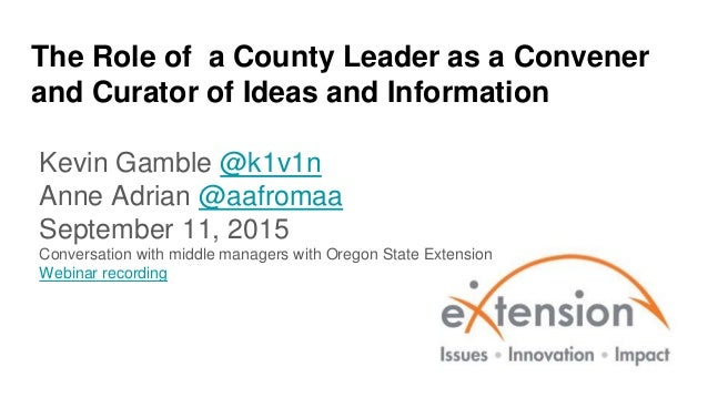The Role of a County Leader as a Convener and Curator of Ideas and Information Kevin Gamble @k1v1n Anne Adrian @aafromaa S...