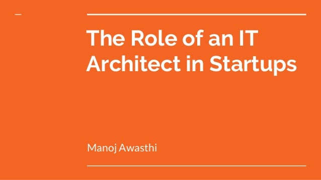 The Role of an IT Architect in Startups Manoj Awasthi