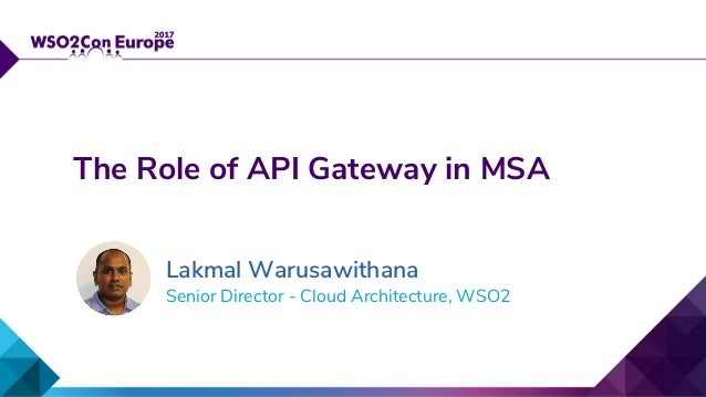 Senior Director - Cloud Architecture, WSO2 The Role of API Gateway in MSA Lakmal Warusawithana