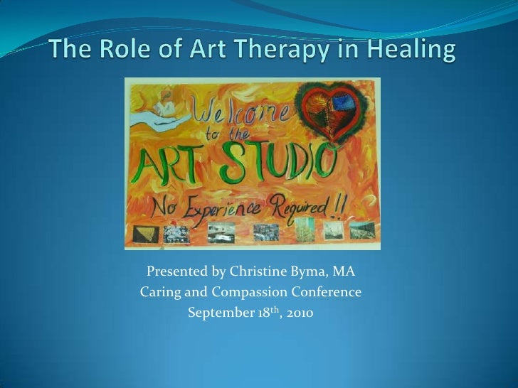The Role of Art Therapy in Healing<br />Presented by Christine Byma, MA<br />Caring and Compassion Conference<br />Septemb...