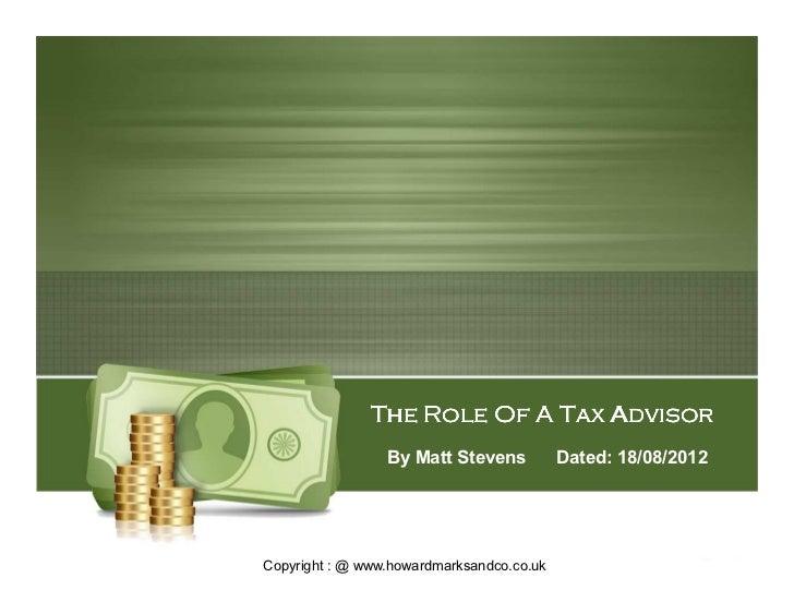 The Role Of A Tax Advisor                 By Matt Stevens           Dated: 18/08/2012Copyright : @ www.howardmarksandco.co...