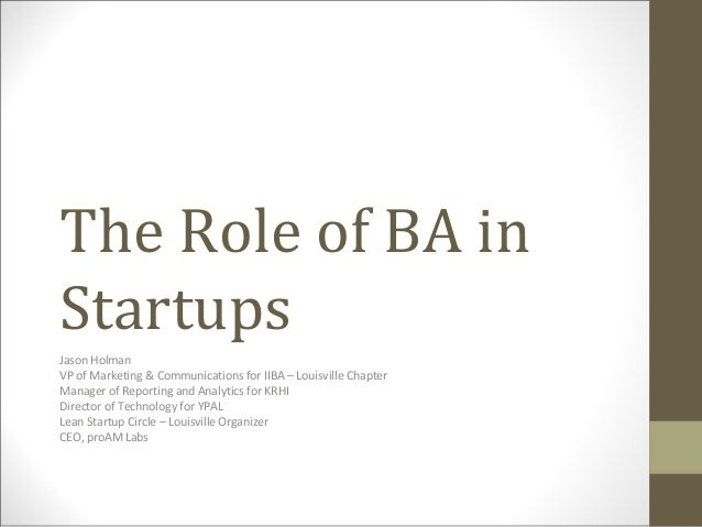 The Role of BA in Startups Jason Holman VP of Marketing & Communications for IIBA – Louisville Chapter Manager of Reportin...