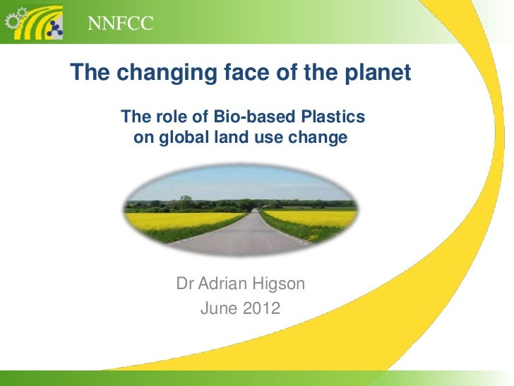 NNFCCThe changing face of the planet    The role of Bio-based Plastics     on global land use change          Dr Adrian Hi...