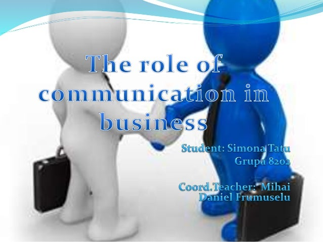 role of communication in the business Communication plays a very important role in an organization in fact, it is said to be the life wire of the organization nothing in the universe, human or otherwise, that does not communicate.