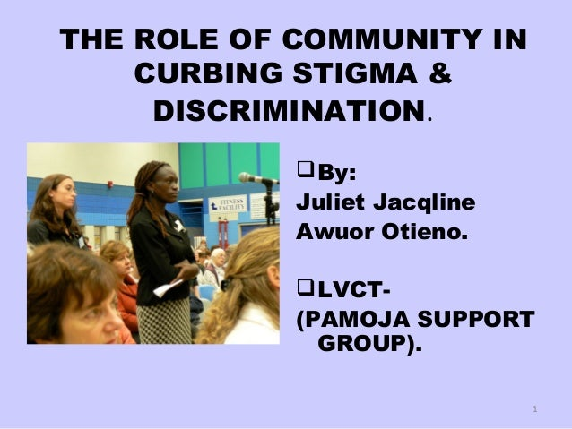 THE ROLE OF COMMUNITY IN CURBING STIGMA & DISCRIMINATION. By: Juliet Jacqline Awuor Otieno. LVCT- (PAMOJA SUPPORT GROUP)...