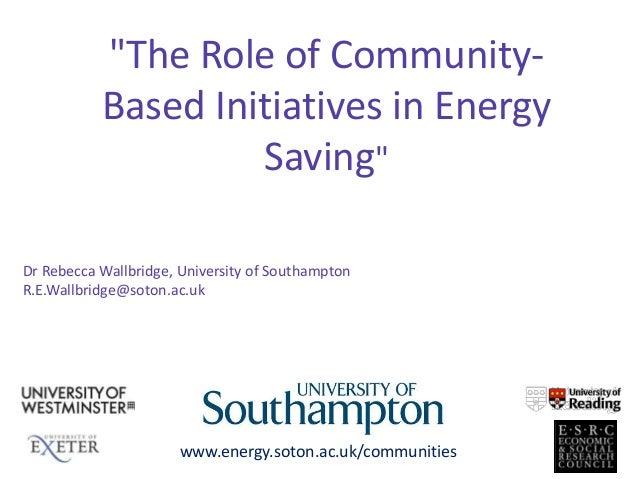 """The Role of Community-Based Initiatives in EnergySaving""www.energy.soton.ac.uk/communitiesDr Rebecca Wallbridge, Universi..."
