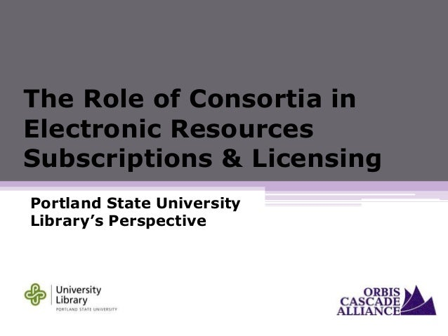 The Role of Consortia in Electronic Resources Subscriptions & Licensing Portland State University Library's Perspective