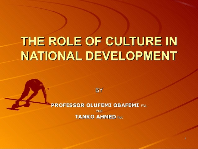 11 THE ROLE OF CULTURE INTHE ROLE OF CULTURE IN NATIONAL DEVELOPMENTNATIONAL DEVELOPMENT BYBY PROFESSOR OLUFEMI OBAFEMIPRO...