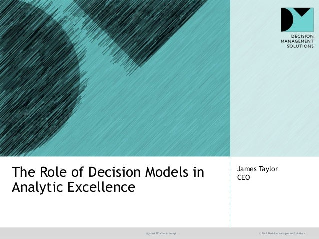 @jamet123 #decisionmgt © 2016 Decision Management Solutions James Taylor CEOThe Role of Decision Models in Analytic Excell...