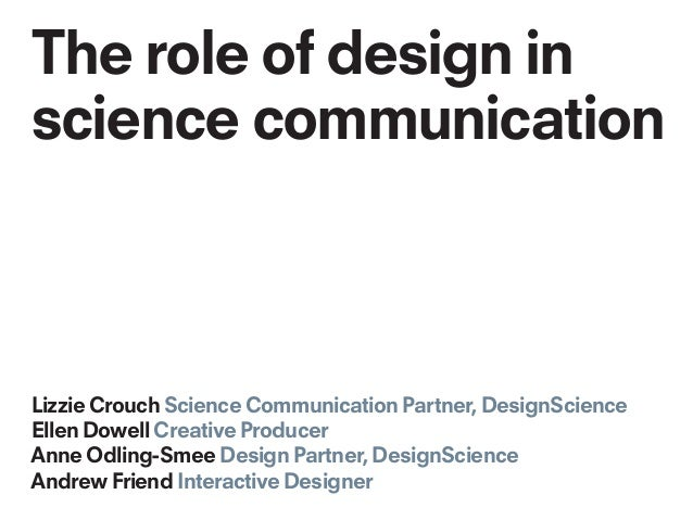 The role of design in science communication Lizzie Crouch Science Communication Partner, DesignScience Ellen Dowell Creati...