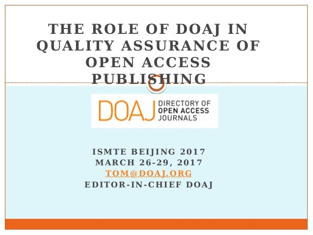 THE ROLE OF DOAJ IN QUALITY ASSURANCE OF OPEN ACCESS PUBLISHING ISMTE BEIJING 2017 MARCH 26-29, 2017 TOM@DOAJ.ORG EDITOR-I...