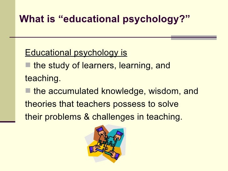 what is educational psychology Education, educational psychology review, journal of teacher education, and an edited volume, emotions and education since 2004, dr sutton has been working as an administrator, first as the director of assessment for the.