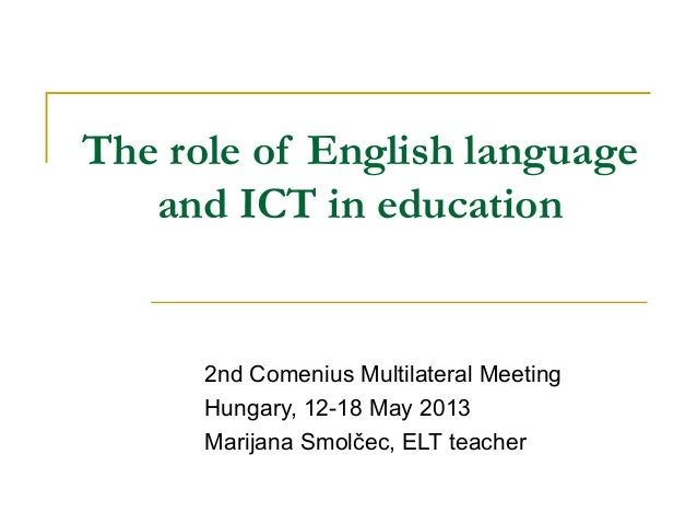 The role of English language and ICT in education  2nd Comenius Multilateral Meeting Hungary, 12-18 May 2013 Marijana Smol...