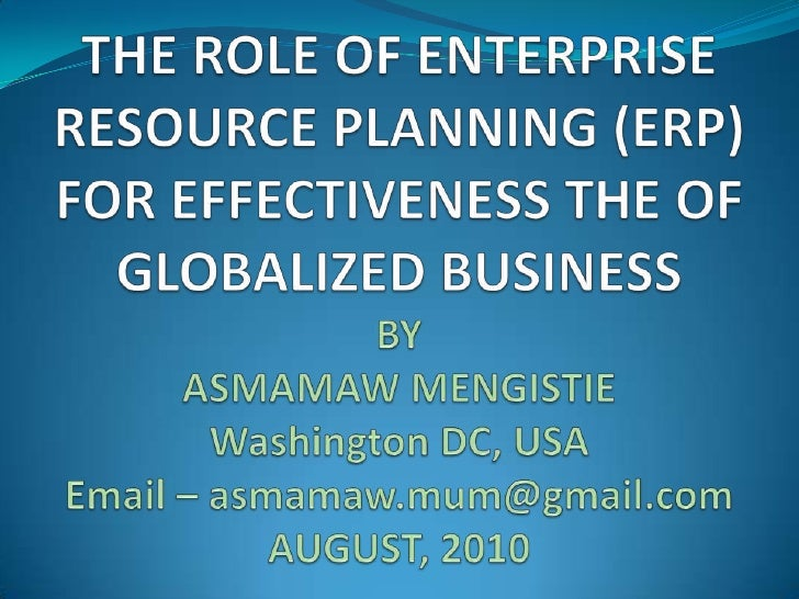 THE ROLE OF ENTERPRISE RESOURCE PLANNING (ERP) FOR EFFECTIVENESS THE OF GLOBALIZED BUSINESS BY ASMAMAW MENGISTIEWashington...