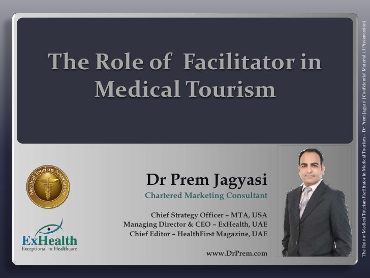 The Role of  Facilitator in Medical Tourism <br />Dr Prem Jagyasi<br />Chartered Marketing Consultant<br />Chief Strategy ...
