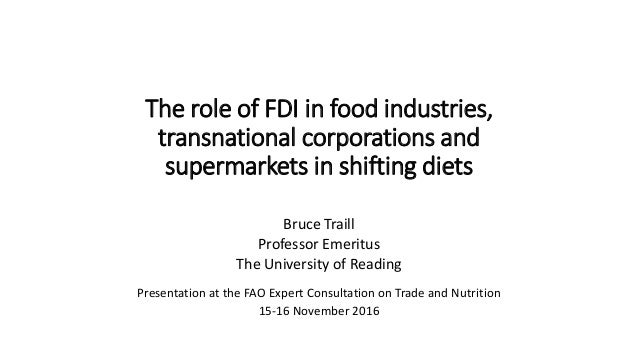 The role of FDI in food industries, transnational corporations and supermarkets in shifting diets Bruce Traill Professor E...