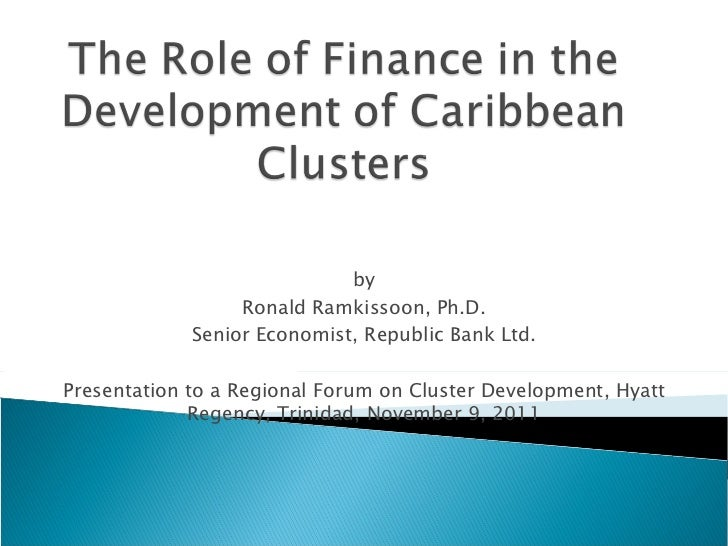 by Ronald Ramkissoon, Ph.D. Senior Economist, Republic Bank Ltd. Presentation to a Regional Forum on Cluster Development, ...