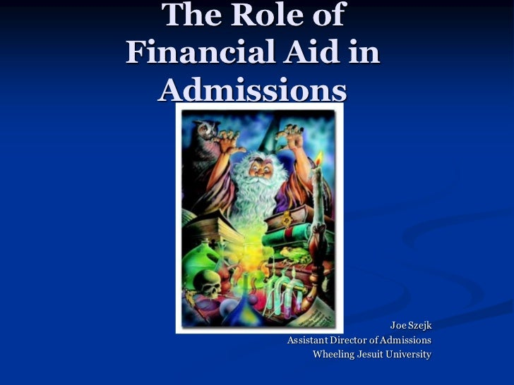The Role ofFinancial Aid in  Admissions                                  Joe Szejk          Assistant Director of Admissio...
