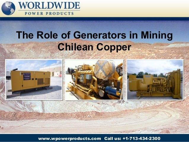 The Role of Generators in Mining        Chilean Copper    www.wpowerproducts.com Call us: +1-713-434-2300