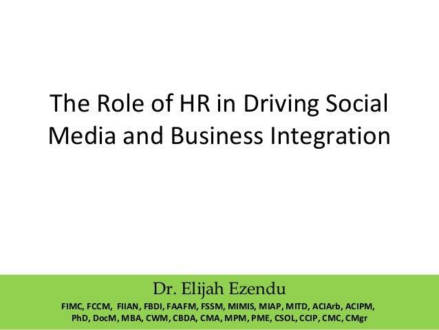 The Role of HR in Driving Social Media and Business Integration Dr. Elijah Ezendu FIMC, FCCM, FIIAN, FBDI, FAAFM, FSSM, MI...