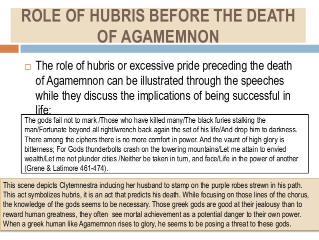 hubris in agamemnon Since both laertes and agamemnon commit hubris, both of them die shortly after, which is the element of nemesis in tragedy hamartia element, a tragic error, can be seen in agamemnon when agamemnon enters the house with cassandra, trusting that clytemnestra (his wife) is in fact happy to see him.
