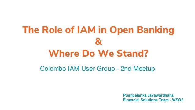 The Role of IAM in Open Banking & Where Do We Stand? Colombo IAM User Group - 2nd Meetup Pushpalanka Jayawardhana Financia...