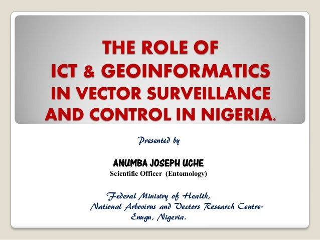 THE ROLE OF ICT & GEOINFORMATICS IN VECTOR SURVEILLANCE AND CONTROL IN NIGERIA. Presented by  ANUMBA JOSEPH UCHE  Scientif...