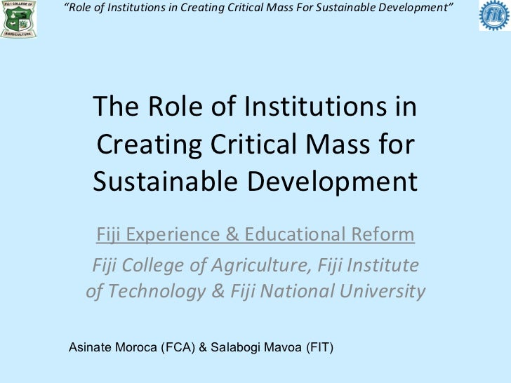 The Role of Institutions in Creating Critical Mass for Sustainable Development Fiji Experience & Educational Reform Fiji C...