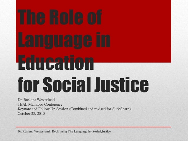 The Role of Language in Education for Social JusticeDr. Ruslana Westerlund TEAL Manitoba Conference Keynote and Follow Up ...