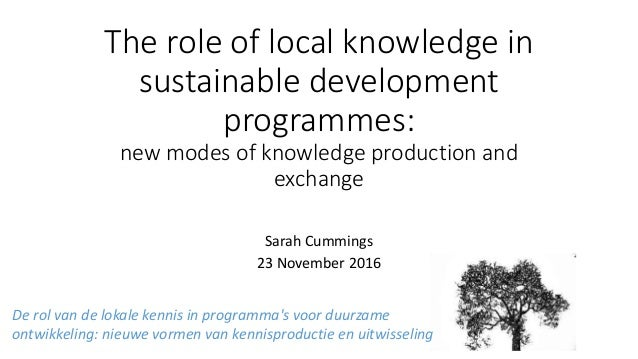 The role of local knowledge in sustainable development programmes: new modes of knowledge production and exchange Sarah Cu...