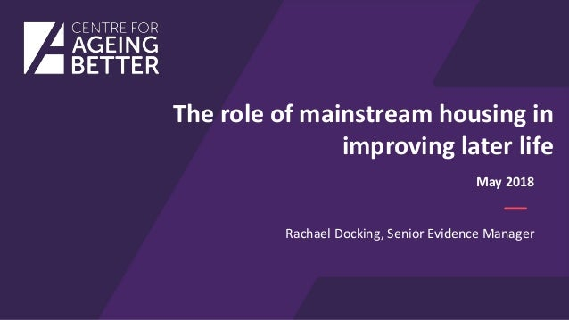The role of mainstream housing in improving later life Rachael Docking, Senior Evidence Manager May 2018