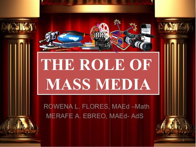THE ROLE OF MASS MEDIA THE ROLE OF MASS MEDIA 1 ROWENA L. FLORES, MAEd –Math MERAFE A. EBREO, MAEd- AdS