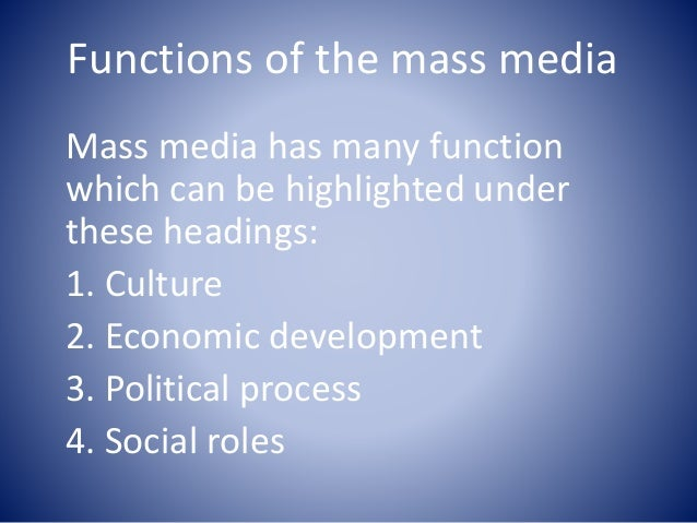 functions of mass media Basic functions of mass communication can be divided into broad three classes: informing, persuading and entertaining informing: the most important function of mass communication is dissemination of information to the public primary through news media-electronic and print.