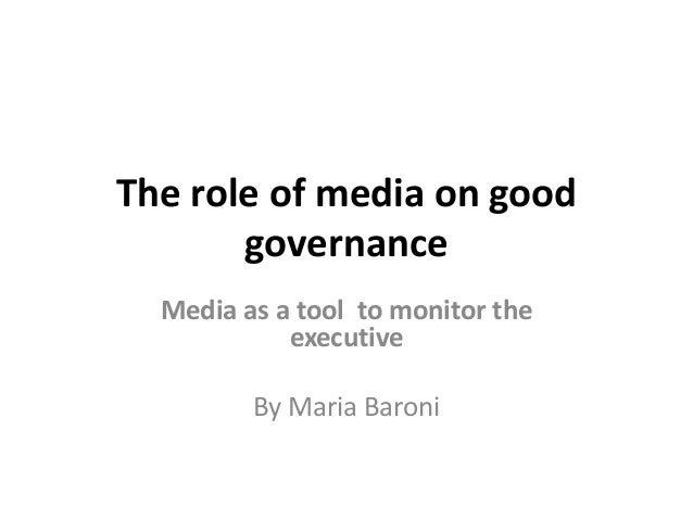 The role of media on goodgovernanceMedia as a tool to monitor theexecutiveBy Maria Baroni