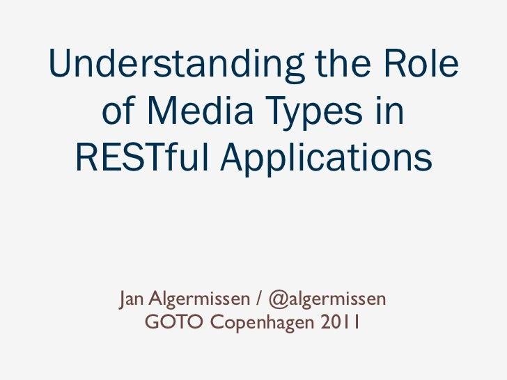 Understanding the Role  of Media Types in RESTful Applications   Jan Algermissen / @algermissen      GOTO Copenhagen 2011