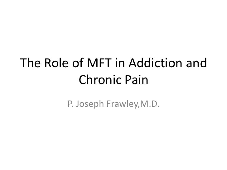 The Role of MFT in Addiction and          Chronic Pain        P. Joseph Frawley,M.D.