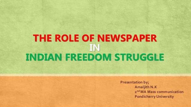 THE ROLE OF NEWSPAPER IN INDIAN FREEDOM STRUGGLE Presentation by; Amaljith N.K 2nd MA Mass communication Pondicherry Unive...