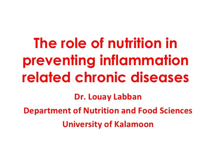 The role of nutrition in preventing inflammation related chronic diseases Dr. Louay Labban Department of Nutrition and Foo...