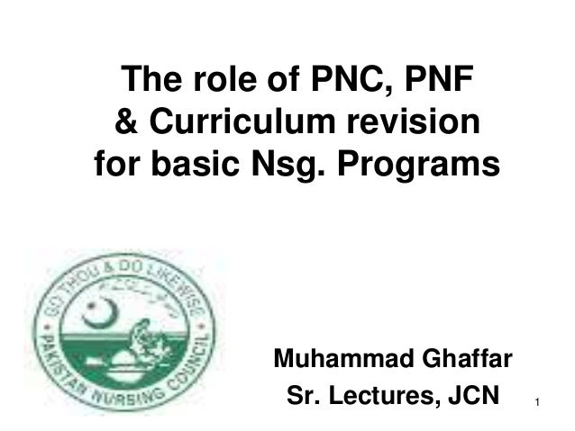The role of PNC, PNF & Curriculum revisionfor basic Nsg. Programs          Muhammad Ghaffar           Sr. Lectures, JCN   1