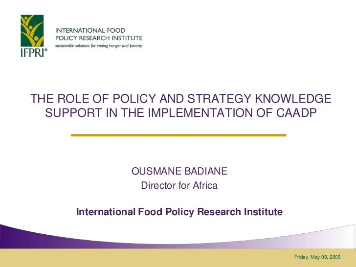 THE ROLE OF POLICY AND STRATEGY KNOWLEDGE  SUPPORT IN THE IMPLEMENTATION OF CAADP                 OUSMANE BADIANE         ...