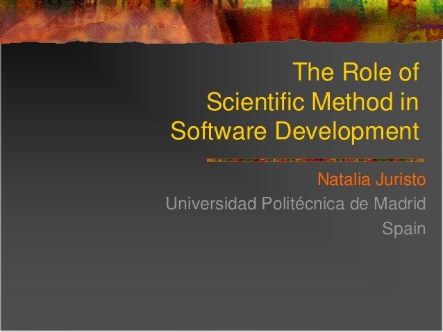The Role of Scientific Method in Software Development Natalia Juristo Universidad Politécnica de Madrid Spain