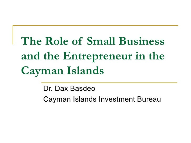 The Role of Small Business and the Entrepreneur in the Cayman Islands Dr. Dax Basdeo Cayman Islands Investment Bureau