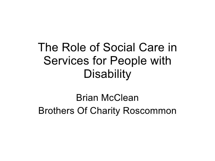 The Role of Social Care in Services for People with Disability Brian McClean Brothers Of Charity Roscommon