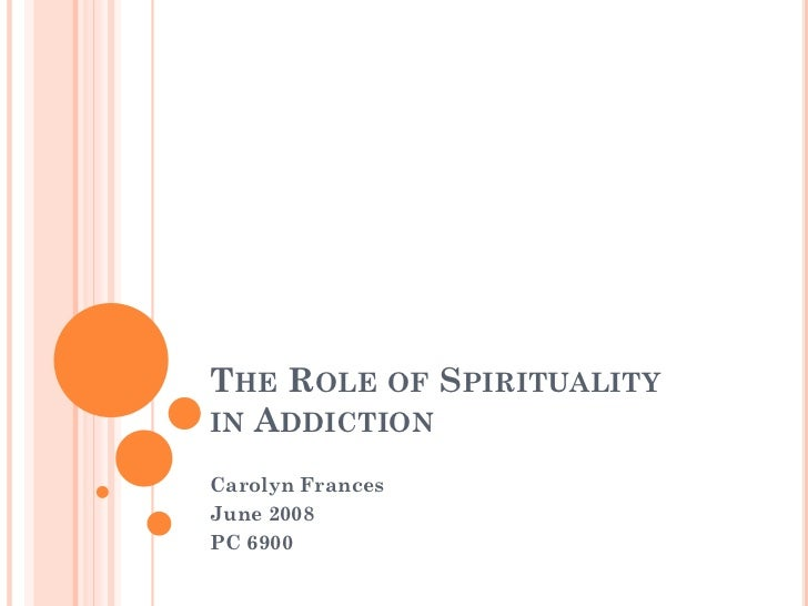 THE ROLE OF SPIRITUALITYIN ADDICTIONCarolyn FrancesJune 2008PC 6900