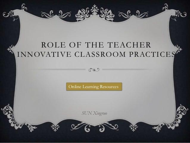 ROLE OF THE TEACHER I N N OVAT IVE C L A S S RO O M P R AC T I C E S  Online Learning Resources  SUN Xingruo