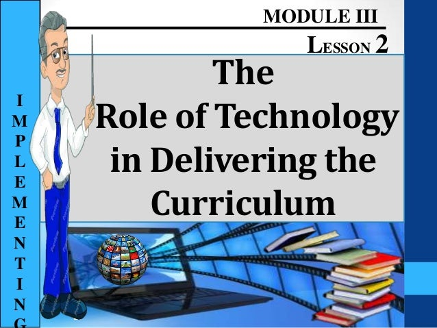 The Role of Technology in Delivering the Curriculum MODULE III LESSON 2 I M P L E M E N T I N