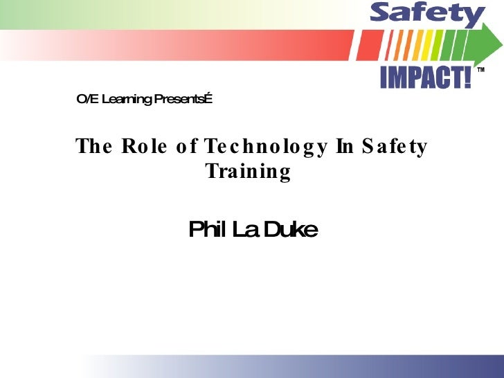The Role of Technology In Safety Training  Phil La Duke O/E Learning Presents…