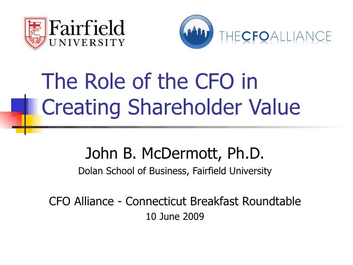 The Role of the CFO in Creating Shareholder Value John B. McDermott, Ph.D. Dolan School of Business, Fairfield University ...