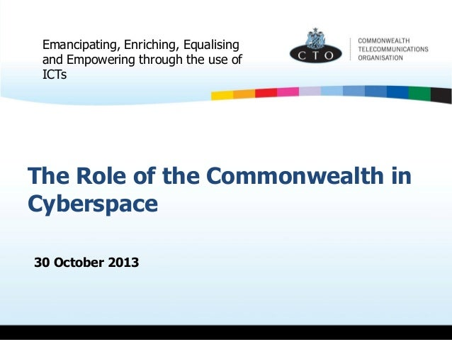 Emancipating, Enriching, Equalising and Empowering through the use of ICTs  The Role of the Commonwealth in Cyberspace 30 ...