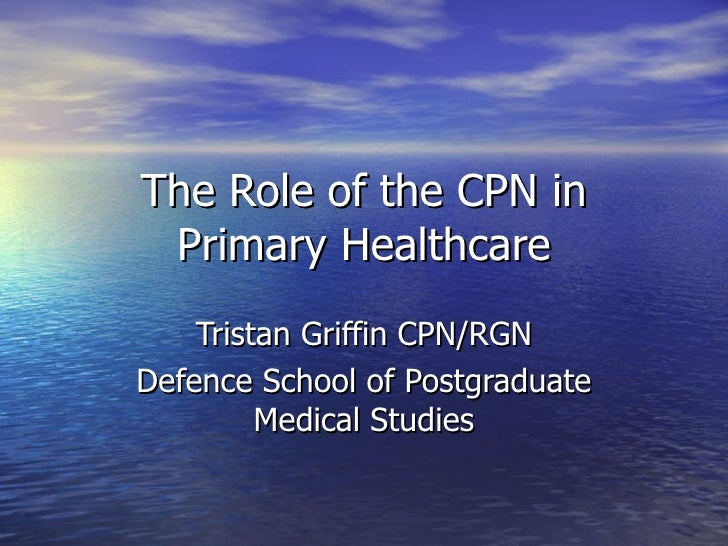 The Role of the CPN in Primary Healthcare Tristan Griffin CPN/RGN Defence School of Postgraduate Medical Studies